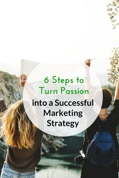 Six Steps to Turn Passion into a Successful Marketing Strategy